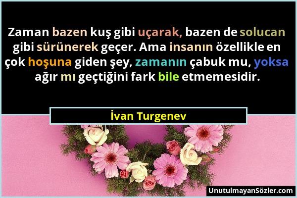 İvan Turgenev - Zaman bazen kuş gibi uçarak, bazen de solucan gibi sürünerek geçer. Ama insanın özellikle en çok hoşuna giden şey, zamanın çabuk mu, y...