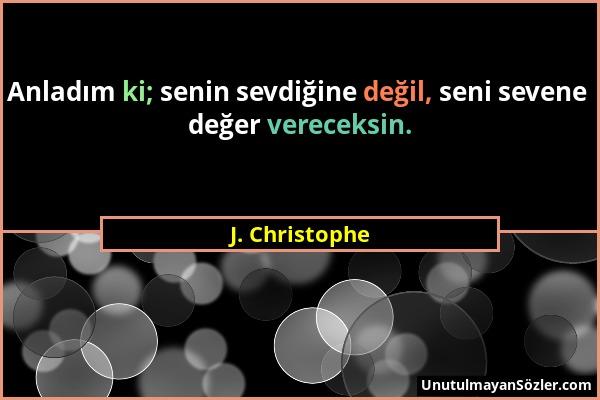 J. Christophe - Anladım ki; senin sevdiğine değil, seni sevene değer vereceksin....