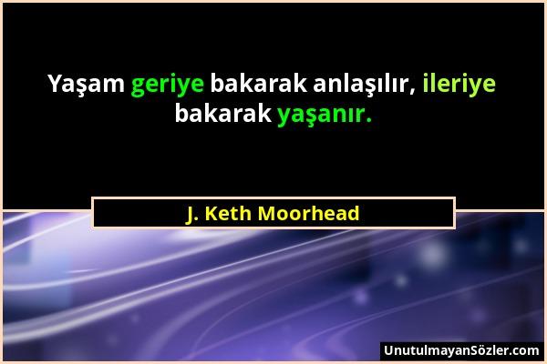 J. Keth Moorhead - Yaşam geriye bakarak anlaşılır, ileriye bakarak yaşanır....