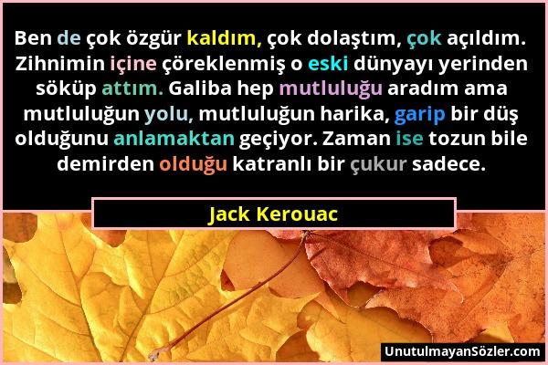 Jack Kerouac - Ben de çok özgür kaldım, çok dolaştım, çok açıldım. Zihnimin içine çöreklenmiş o eski dünyayı yerinden söküp attım. Galiba hep mutluluğ...
