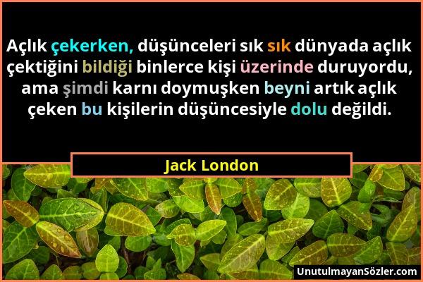 Jack London - Açlık çekerken, düşünceleri sık sık dünyada açlık çektiğini bildiği binlerce kişi üzerinde duruyordu, ama şimdi karnı doymuşken beyni ar...