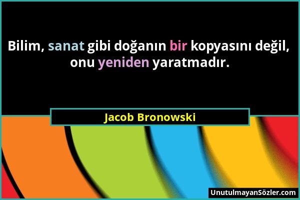 Jacob Bronowski - Bilim, sanat gibi doğanın bir kopyasını değil, onu yeniden yaratmadır....