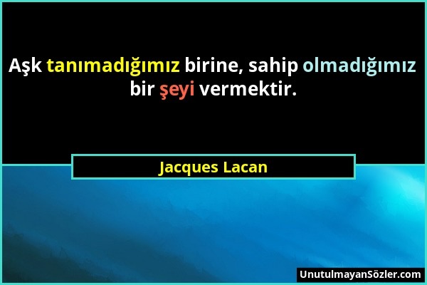 Jacques Lacan - Aşk tanımadığımız birine, sahip olmadığımız bir şeyi vermektir....