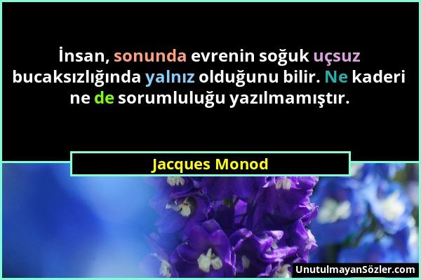 Jacques Monod - İnsan, sonunda evrenin soğuk uçsuz bucaksızlığında yalnız olduğunu bilir. Ne kaderi ne de sorumluluğu yazılmamıştır....
