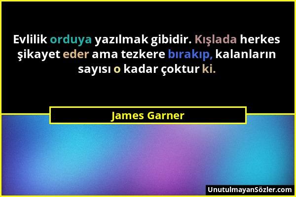 James Garner - Evlilik orduya yazılmak gibidir. Kışlada herkes şikayet eder ama tezkere bırakıp, kalanların sayısı o kadar çoktur ki....