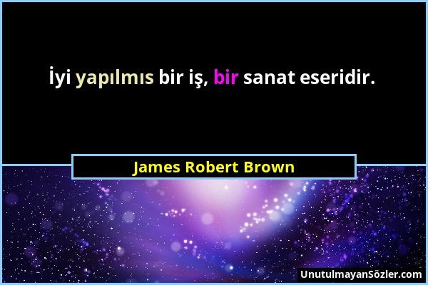 James Robert Brown - İyi yapılmıs bir iş, bir sanat eseridir....