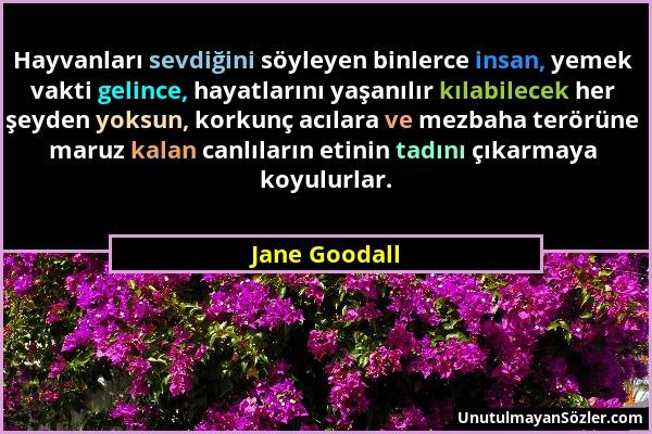 Jane Goodall - Hayvanları sevdiğini söyleyen binlerce insan, yemek vakti gelince, hayatlarını yaşanılır kılabilecek her şeyden yoksun, korkunç acılara...