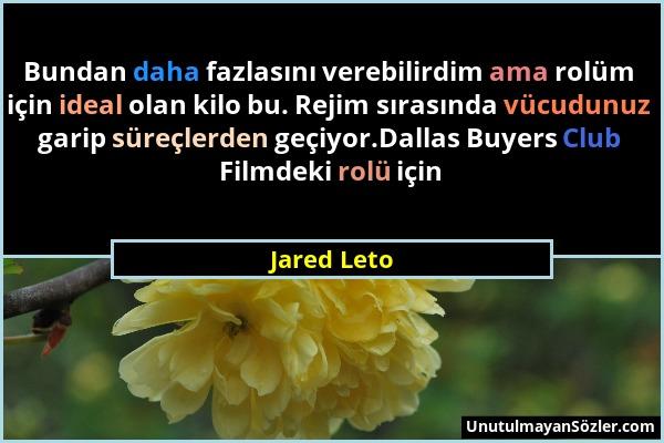 Jared Leto - Bundan daha fazlasını verebilirdim ama rolüm için ideal olan kilo bu. Rejim sırasında vücudunuz garip süreçlerden geçiyor.Dallas Buyers C...