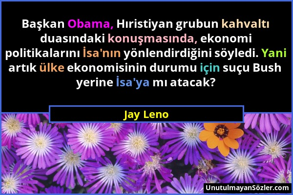 Jay Leno - Başkan Obama, Hıristiyan grubun kahvaltı duasındaki konuşmasında, ekonomi politikalarını İsa'nın yönlendirdiğini söyledi. Yani artık ülke e...