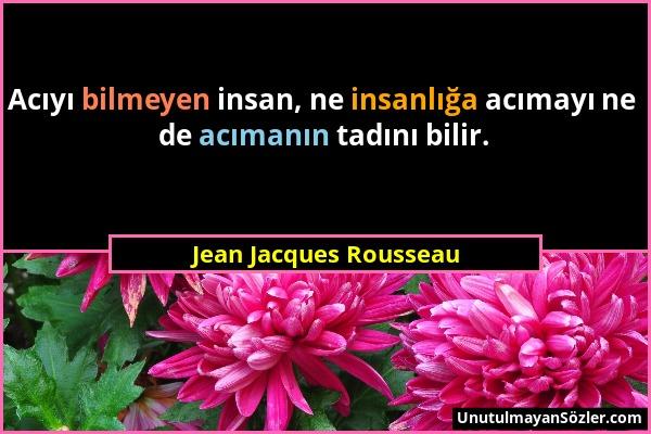 Jean Jacques Rousseau - Acıyı bilmeyen insan, ne insanlığa acımayı ne de acımanın tadını bilir....