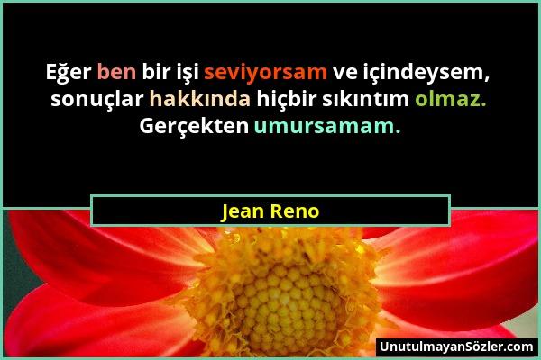 Jean Reno - Eğer ben bir işi seviyorsam ve içindeysem, sonuçlar hakkında hiçbir sıkıntım olmaz. Gerçekten umursamam....
