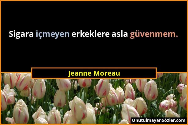 Jeanne Moreau - Sigara içmeyen erkeklere asla güvenmem....