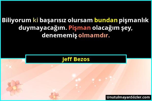 Jeff Bezos - Biliyorum ki başarısız olursam bundan pişmanlık duymayacağım. Pişman olacağım şey, denememiş olmamdır....
