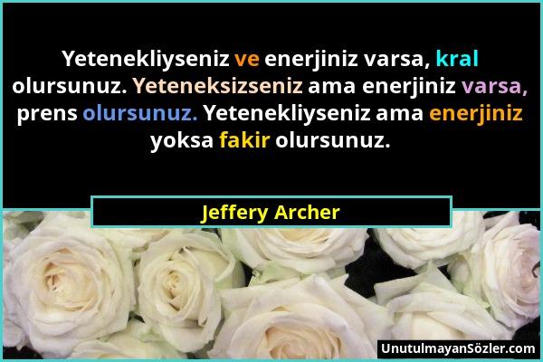 Jeffery Archer - Yetenekliyseniz ve enerjiniz varsa, kral olursunuz. Yeteneksizseniz ama enerjiniz varsa, prens olursunuz. Yetenekliyseniz ama enerjin...