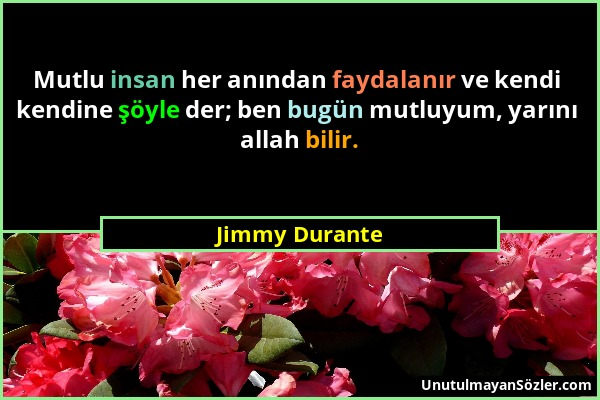 Jimmy Durante - Mutlu insan her anından faydalanır ve kendi kendine şöyle der; ben bugün mutluyum, yarını allah bilir....