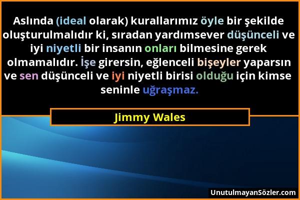 Jimmy Wales - Aslında (ideal olarak) kurallarımız öyle bir şekilde oluşturulmalıdır ki, sıradan yardımsever düşünceli ve iyi niyetli bir insanın onlar...