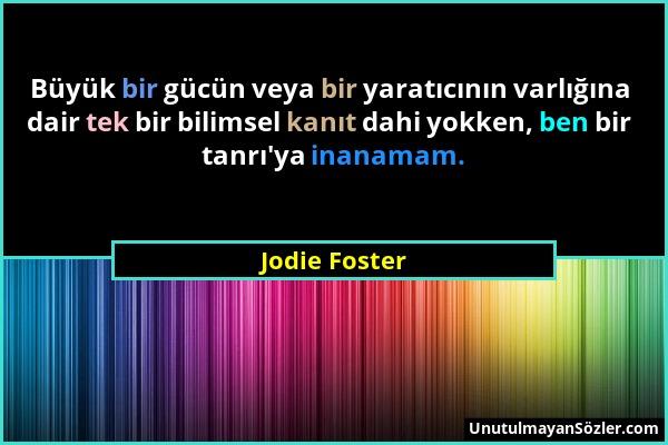 Jodie Foster - Büyük bir gücün veya bir yaratıcının varlığına dair tek bir bilimsel kanıt dahi yokken, ben bir tanrı'ya inanamam....
