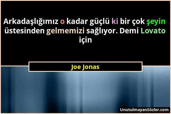 Joe Jonas - Arkadaşlığımız o kadar güçlü ki bir çok şeyin üstesinden gelmemizi sağlıyor. Demi Lovato için...