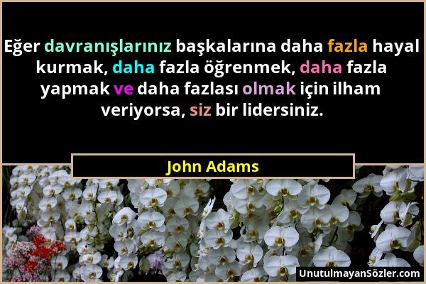 John Adams - Eğer davranışlarınız başkalarına daha fazla hayal kurmak, daha fazla öğrenmek, daha fazla yapmak ve daha fazlası olmak için ilham veriyor...