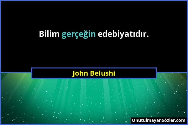 John Belushi - Bilim gerçeğin edebiyatıdır....