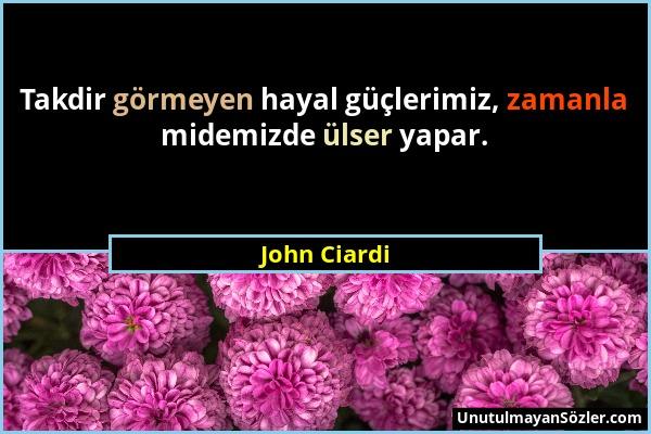 John Ciardi - Takdir görmeyen hayal güçlerimiz, zamanla midemizde ülser yapar....