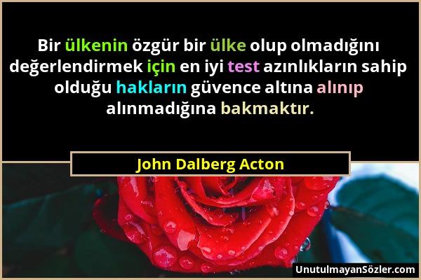 John Dalberg Acton - Bir ülkenin özgür bir ülke olup olmadığını değerlendirmek için en iyi test azınlıkların sahip olduğu hakların güvence altına alın...