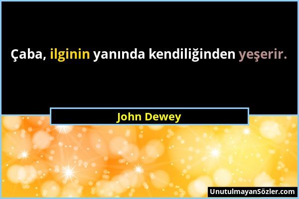 John Dewey - Çaba, ilginin yanında kendiliğinden yeşerir....