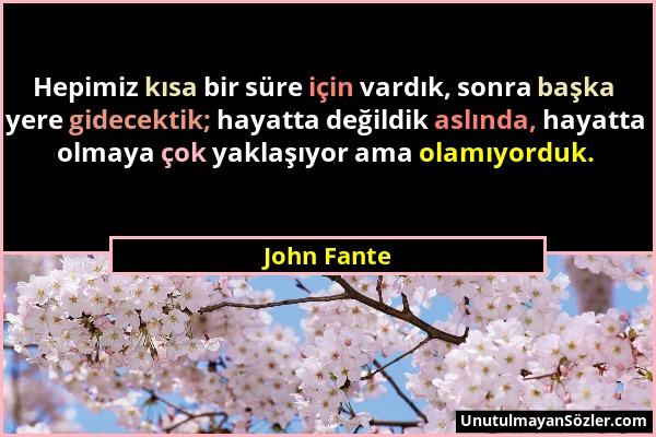 John Fante - Hepimiz kısa bir süre için vardık, sonra başka yere gidecektik; hayatta değildik aslında, hayatta olmaya çok yaklaşıyor ama olamıyorduk....