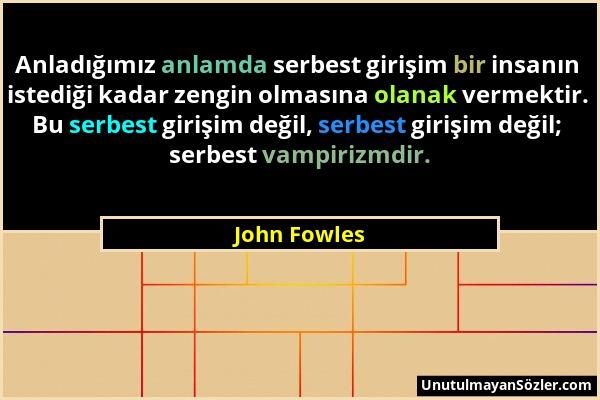 John Fowles - Anladığımız anlamda serbest girişim bir insanın istediği kadar zengin olmasına olanak vermektir. Bu serbest girişim değil, serbest giriş...