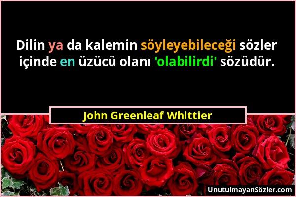 John Greenleaf Whittier - Dilin ya da kalemin söyleyebileceği sözler içinde en üzücü olanı 'olabilirdi' sözüdür....