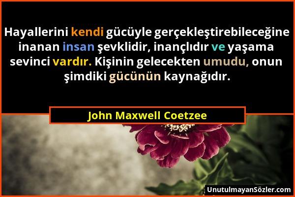 John Maxwell Coetzee - Hayallerini kendi gücüyle gerçekleştirebileceğine inanan insan şevklidir, inançlıdır ve yaşama sevinci vardır. Kişinin gelecekt...