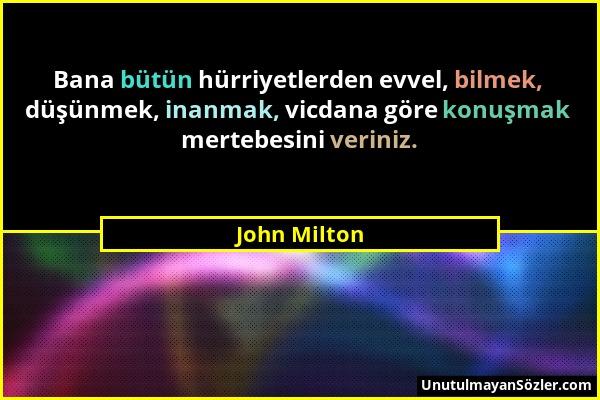 John Milton - Bana bütün hürriyetlerden evvel, bilmek, düşünmek, inanmak, vicdana göre konuşmak mertebesini veriniz....