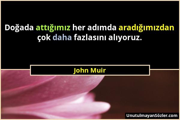 John Muir - Doğada attığımız her adımda aradığımızdan çok daha fazlasını alıyoruz....