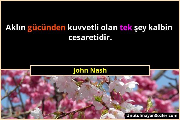 John Nash - Aklın gücünden kuvvetli olan tek şey kalbin cesaretidir....