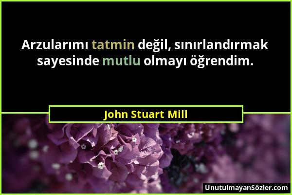 John Stuart Mill - Arzularımı tatmin değil, sınırlandırmak sayesinde mutlu olmayı öğrendim....