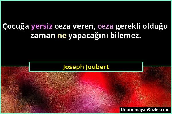 Joseph Joubert - Çocuğa yersiz ceza veren, ceza gerekli olduğu zaman ne yapacağını bilemez....