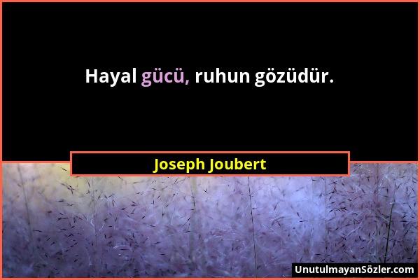 Joseph Joubert - Hayal gücü, ruhun gözüdür....