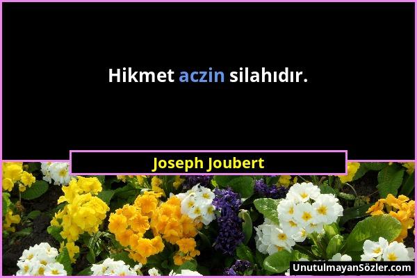 Joseph Joubert - Hikmet aczin silahıdır....