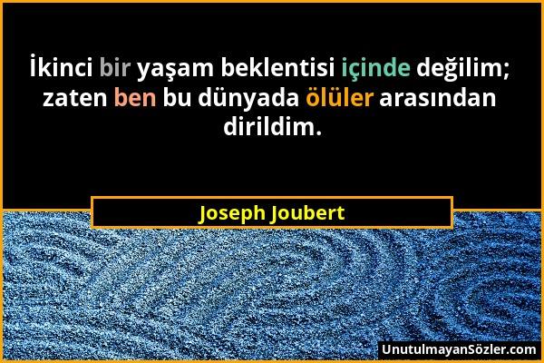 Joseph Joubert - İkinci bir yaşam beklentisi içinde değilim; zaten ben bu dünyada ölüler arasından dirildim....