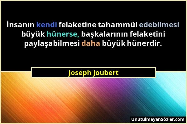 Joseph Joubert - İnsanın kendi felaketine tahammül edebilmesi büyük hünerse, başkalarının felaketini paylaşabilmesi daha büyük hünerdir....