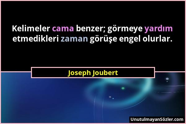 Joseph Joubert - Kelimeler cama benzer; görmeye yardım etmedikleri zaman görüşe engel olurlar....