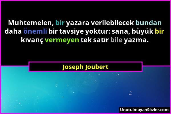 Joseph Joubert - Muhtemelen, bir yazara verilebilecek bundan daha önemli bir tavsiye yoktur: sana, büyük bir kıvanç vermeyen tek satır bile yazma....
