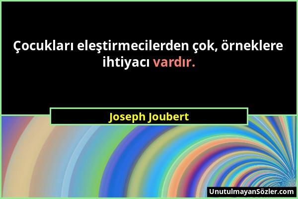 Joseph Joubert - Çocukları eleştirmecilerden çok, örneklere ihtiyacı vardır....