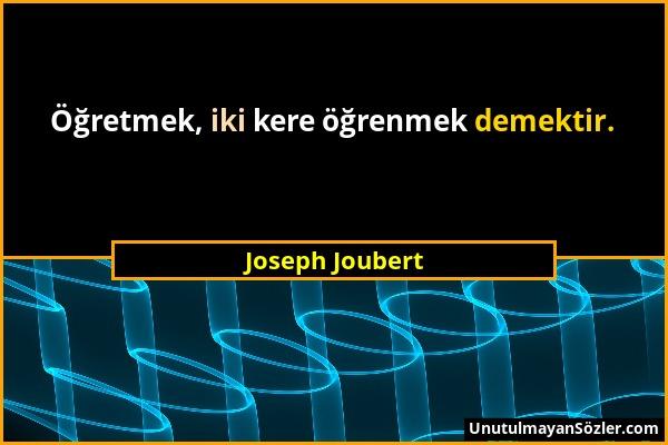 Joseph Joubert - Öğretmek, iki kere öğrenmek demektir....