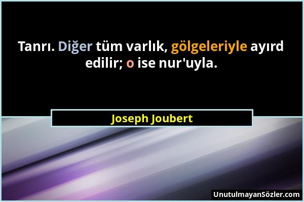 Joseph Joubert - Tanrı. Diğer tüm varlık, gölgeleriyle ayırd edilir; o ise nur'uyla....
