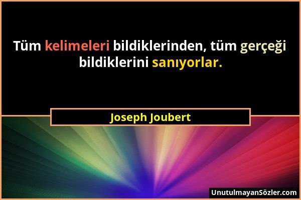 Joseph Joubert - Tüm kelimeleri bildiklerinden, tüm gerçeği bildiklerini sanıyorlar....