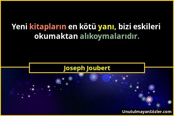 Joseph Joubert - Yeni kitapların en kötü yanı, bizi eskileri okumaktan alıkoymalarıdır....