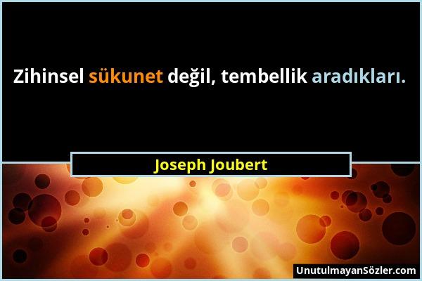 Joseph Joubert - Zihinsel sükunet değil, tembellik aradıkları....