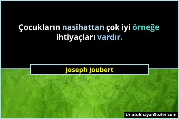 Joseph Joubert - Çocukların nasihattan çok iyi örneğe ihtiyaçları vardır....