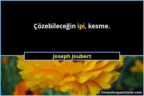 Joseph Joubert - Çözebileceğin ipi, kesme....